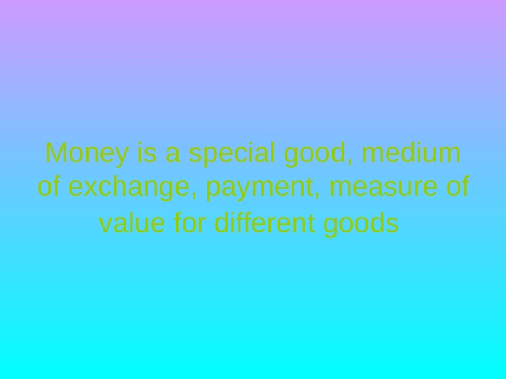 Money is a special good, medium of exchange, payment, measure of value for different