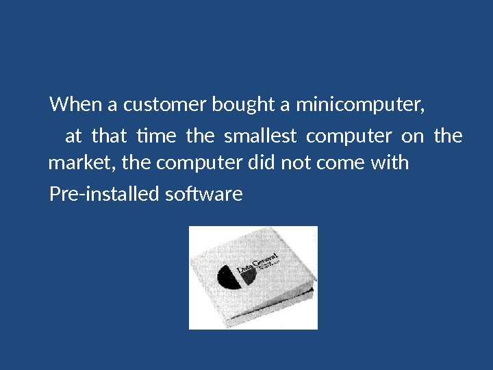 When a customer bought a minicomputer,  at that time the smallest computer on the