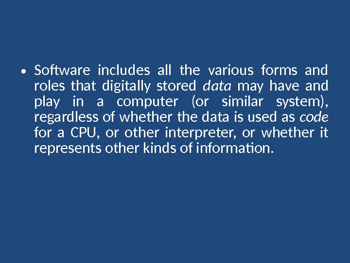 • Software includes all the various forms and roles that digitally stored data  may