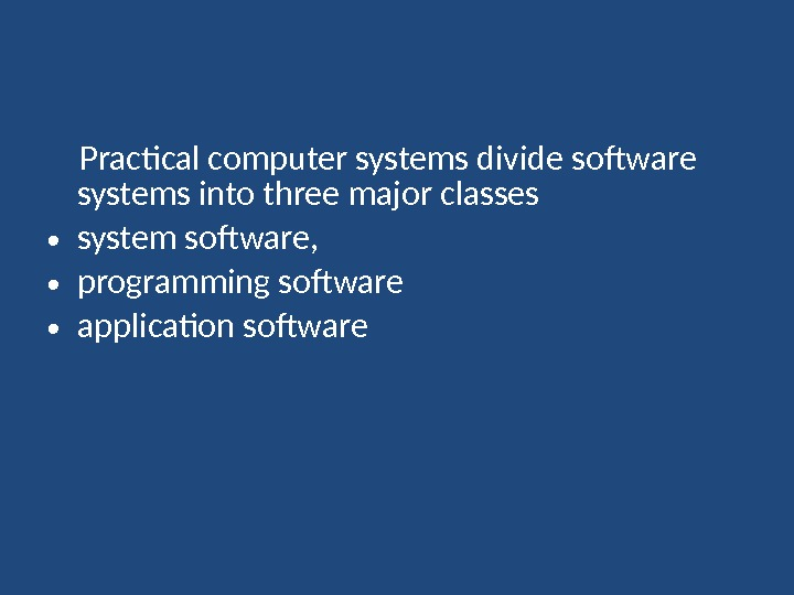 Practical computer systems divide software systems into three major classes • system software,  •