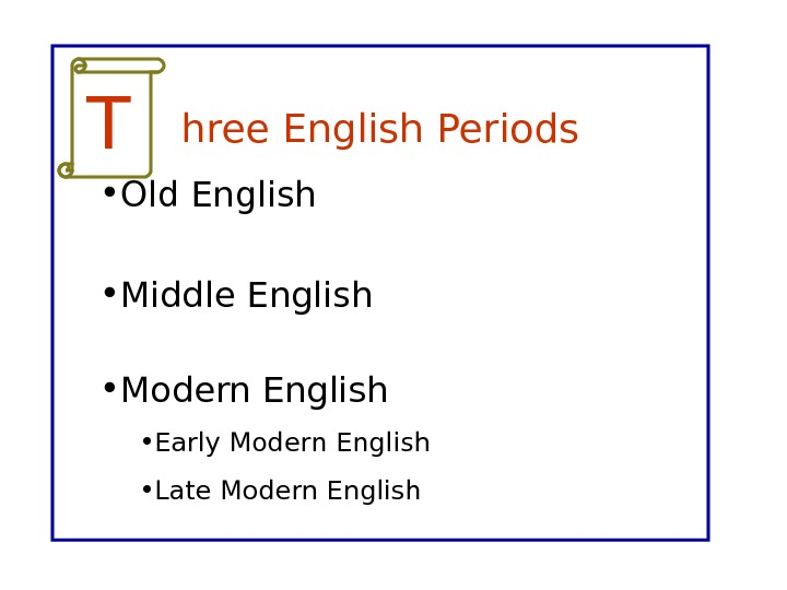 hree English Periods • Old English • Middle English • Modern English • Early Modern English