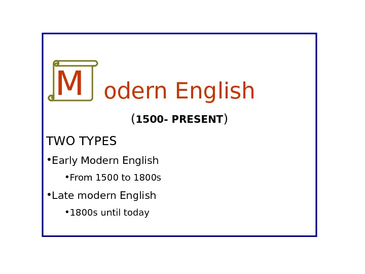odern English ( 1500 - PRESENT ) TWO TYPES • Early Modern English • From 1500