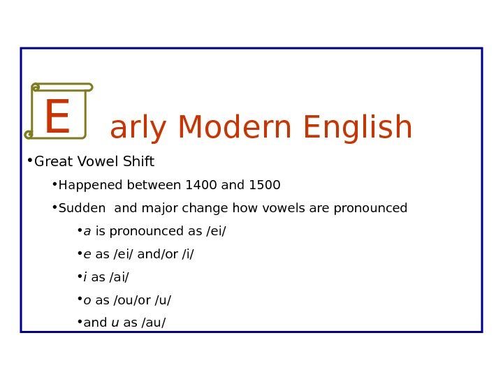 E   arly Modern English • Great Vowel Shift • Happened between 1400 and 1500