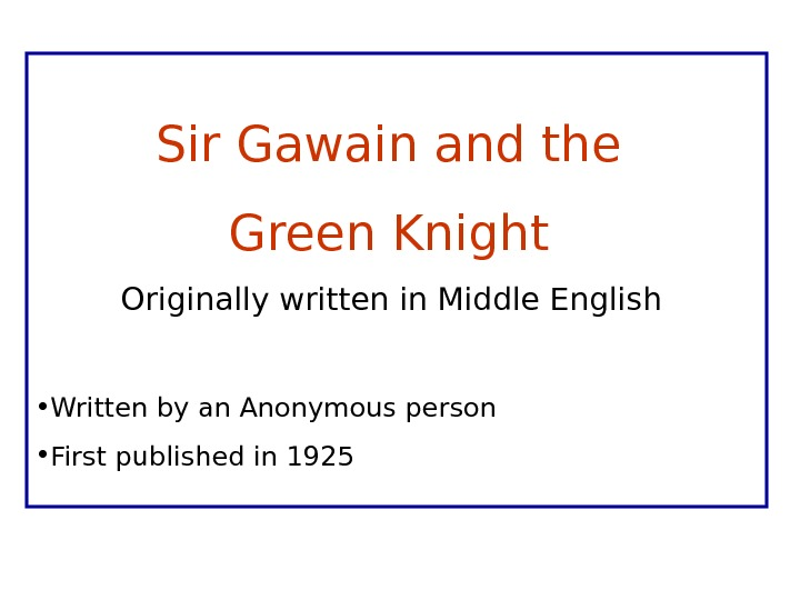 Sir Gawain and the Green Knight Originally written in Middle English  • Written by an