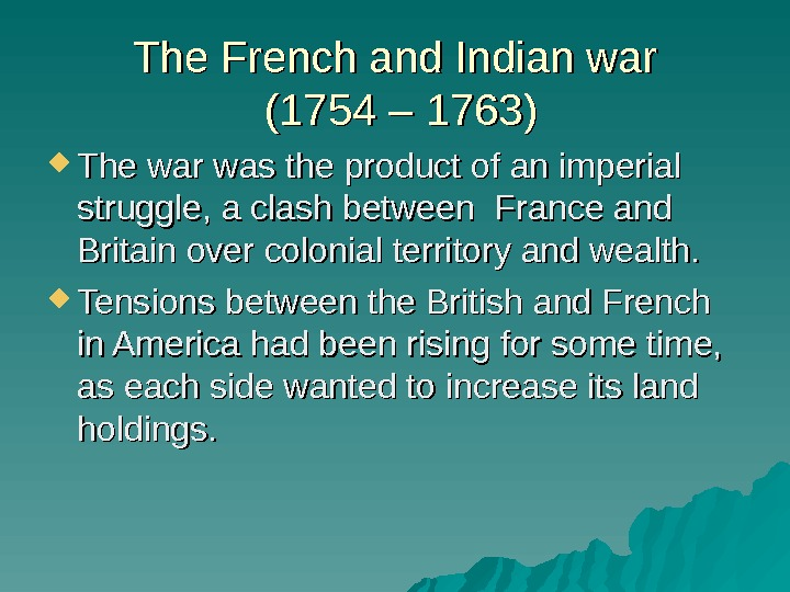The French and Indian war (1754 – 1763) The war was the product of