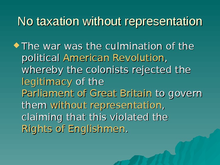 No taxation without representation The war was the culmination of the political American Revolution