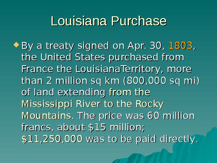 Louisiana Purchase By a treaty signed on Apr. 30,  1803 , ,