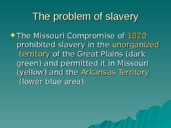 The problem of slavery The Missouri Compromise of of 1820 prohibited slavery in the
