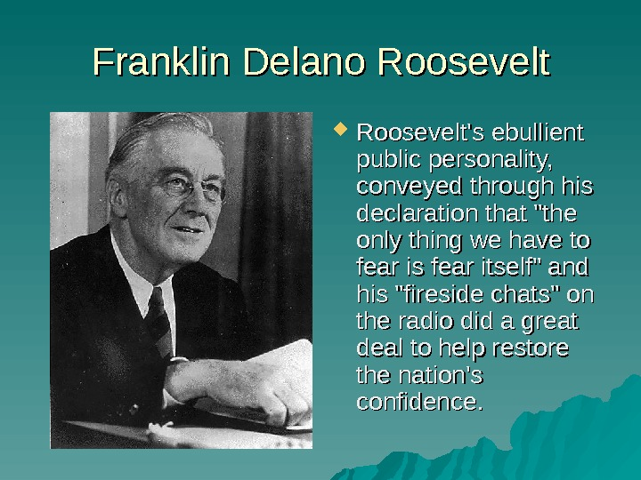 Franklin Delano Roosevelt's ebullient public personality,  conveyed through his declaration that the only