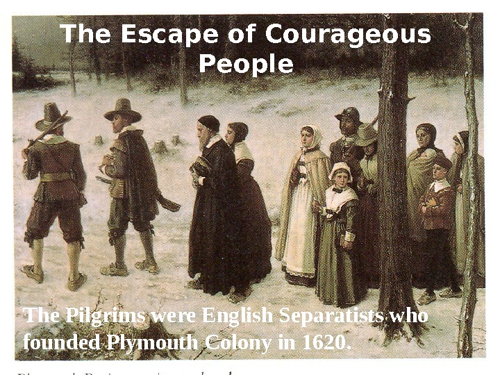 The Escape of Courageous People The Pilgrims were English Separatists who founded Plymouth Colony