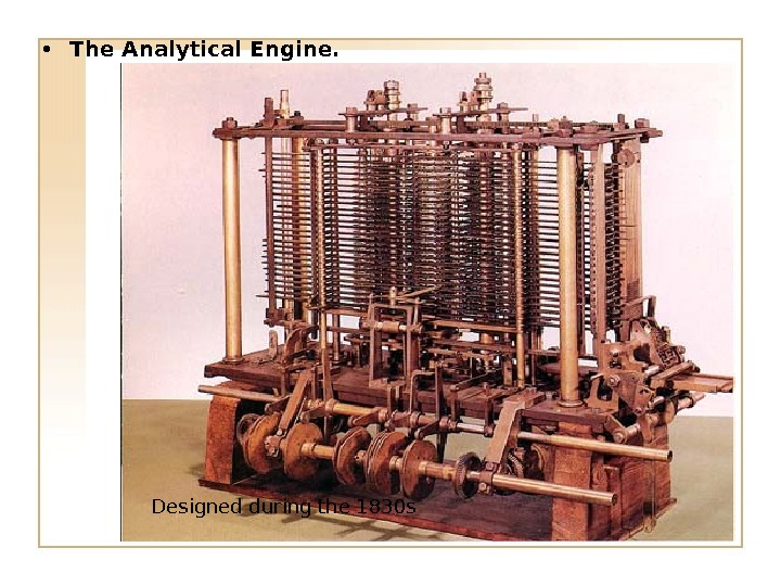 • The Analytical Engine. Designed during the 1830 s