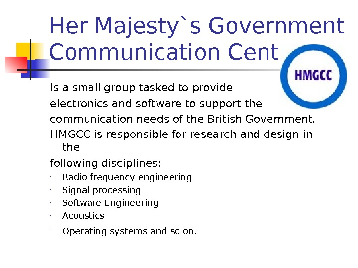 Her Majesty`s Government Communication Centre Is a small group tasked to provide electronics and software to