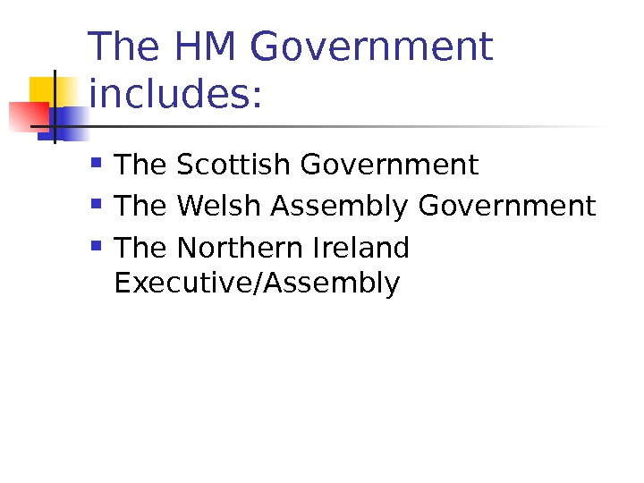 The HM Government includes:  The Scottish Government The Welsh Assembly Government The Northern Ireland Executive/Assembly