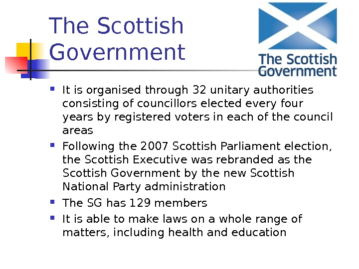The Scottish Government  It is organised through 32 unitary authorities consisting of councillors elected every