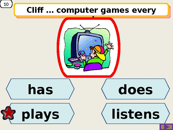 10 Cliff … computer games every evening.  doeshas plays listens 230 B 0 C 0