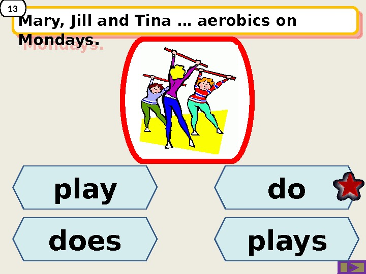 does. Mary, Jill and Tina … aerobics on Mondays. play do plays 1314 14 10