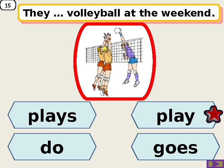 15 They … volleyball at the weekend. plays do play goes 25 10