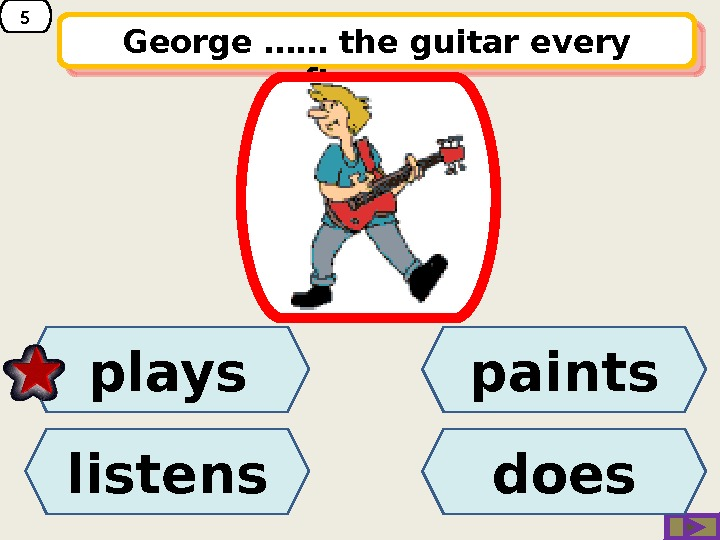 5 George …… the guitar every afternoon. paints listens plays does 1 D 0 A 07
