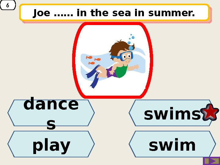 6 Joe …… in the sea in summer. dance s play swims swim 01