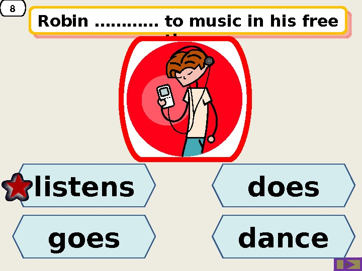 8 Robin ………… to music in his free time. does goeslistens dance 21 08