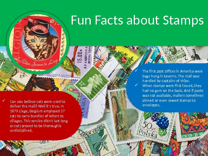 Fun Facts about Stamps The first post offices in America were bags hung in taverns. The