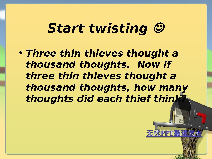 Start twisting  • Three thin thieves thought a thousand thoughts. Now if three thin thieves