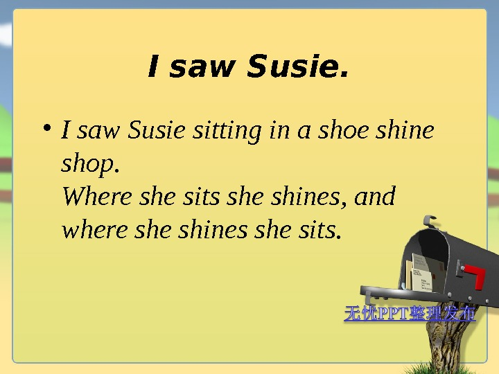 I saw Susie.  • I saw Susie sitting in a shoe shine shop. Where she