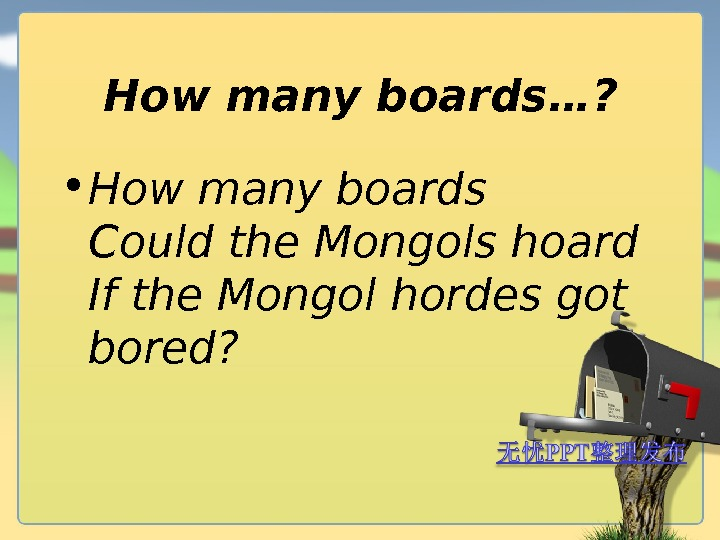 How many boards …?  • How many boards Could the Mongols hoard If the Mongol