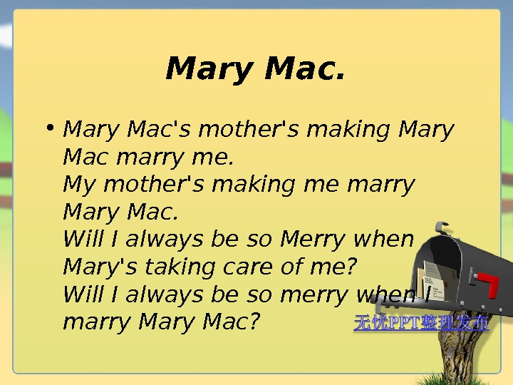 Mary Mac.  • Mary Mac's mother's making Mary Mac marry me. My mother's making me