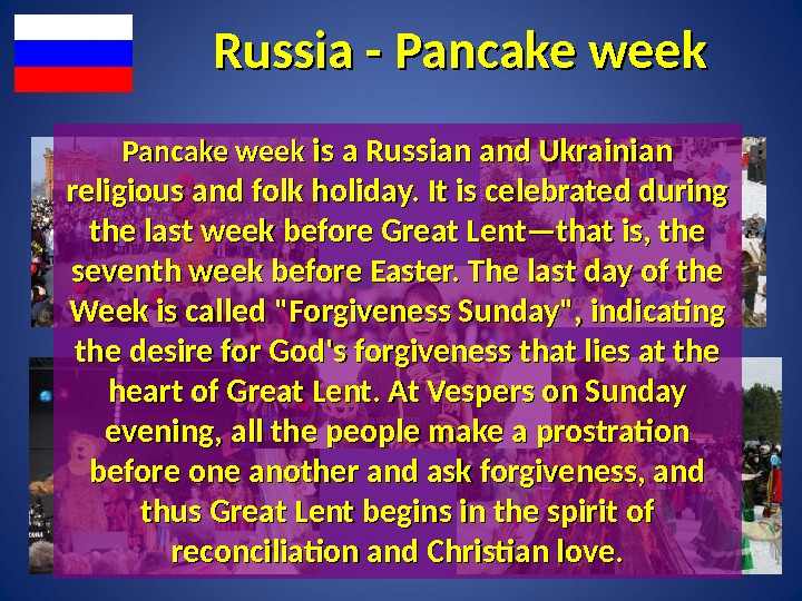 Russia - Pancake week is a Russian and Ukrainian religious and folk holiday. It is celebrated