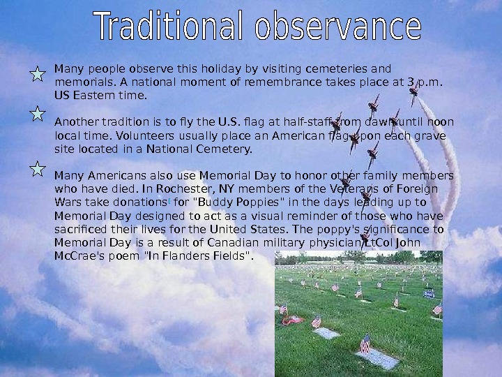 Many people observe this holiday by visiting cemeteries and memorials. A national moment of remembrance
