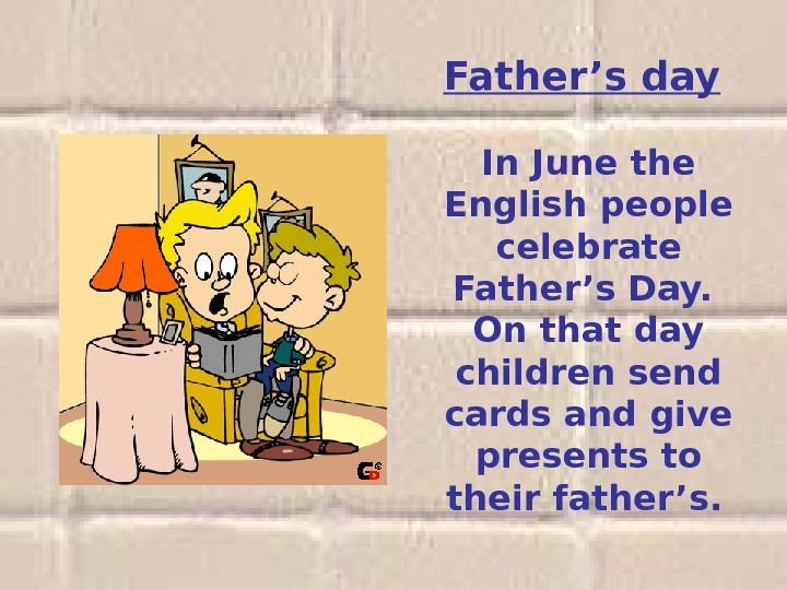 Father's day  In June the English people celebrate Father's Day.  On that day children