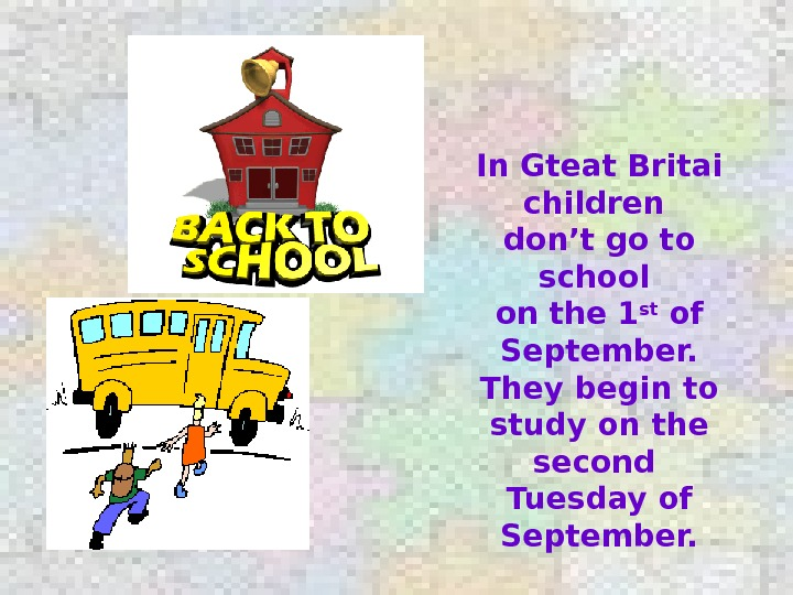 In Gteat Britai children don't go to school on the 1 st of September. They begin
