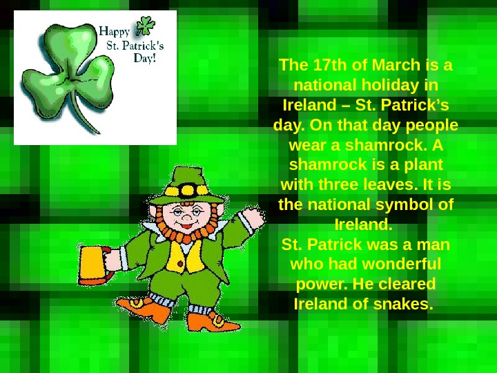 The 17 th of March is a national holiday in Ireland – St. Patrick's day. On
