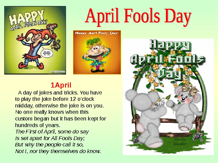 1 April  A day of jokes and tricks. You have to play the joke before