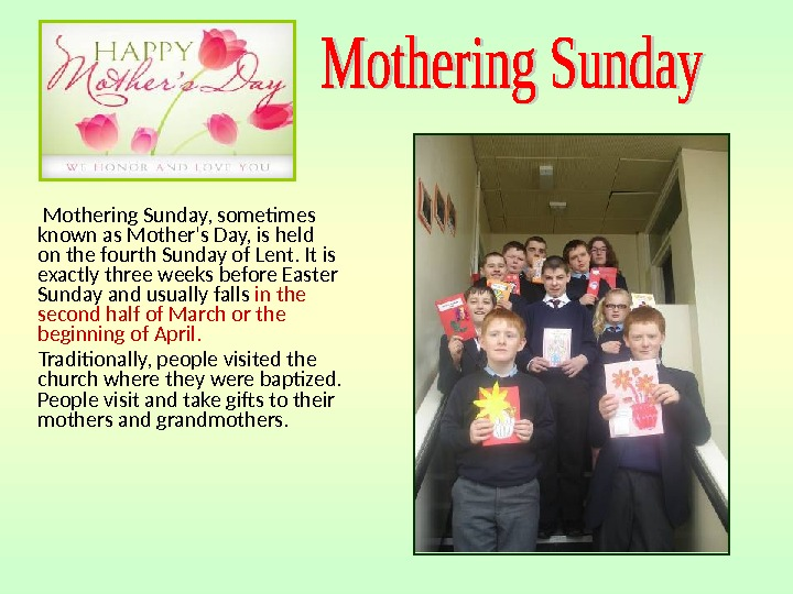 Mothering Sunday, sometimes known as Mother's Day, is held on the fourth Sunday of