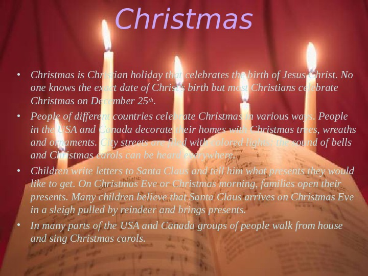 Christmas • Christmas is Christian holiday that celebrates the birth of Jesus Christ. No