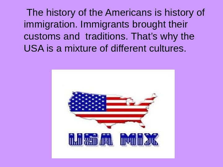 The history of the Americans is history of immigration. Immigrants brought their customs and traditions.