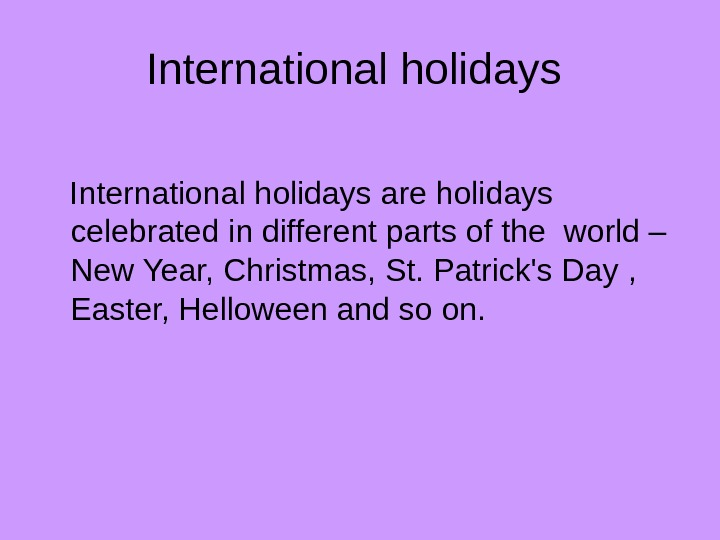 International holidays are holidays celebrated in different parts of the world – New Year, Christmas,