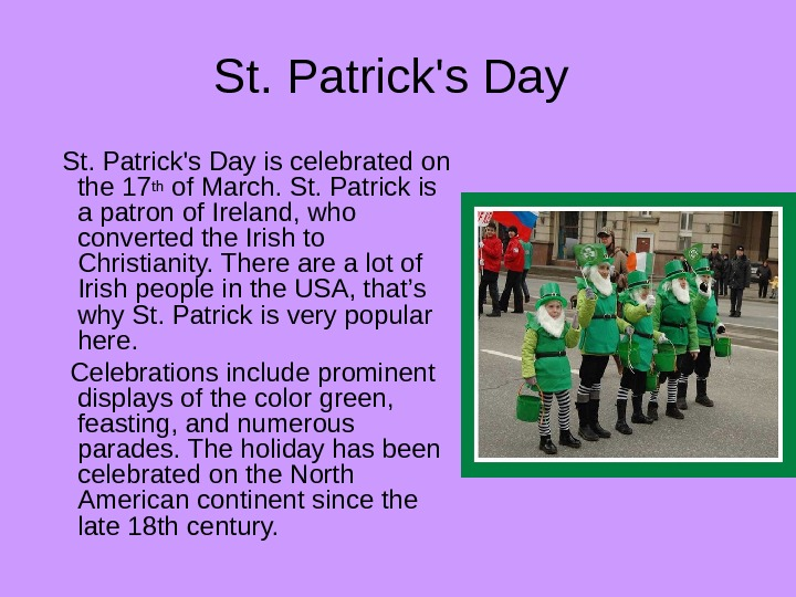 St. Patrick's Day is celebrated on the 17 th of March.  St. Patrick is a