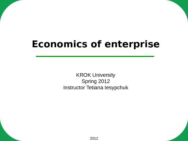 2012 Economics of enterprise KROK University Spring 2012 Instructor Tetiana Iesypchuk