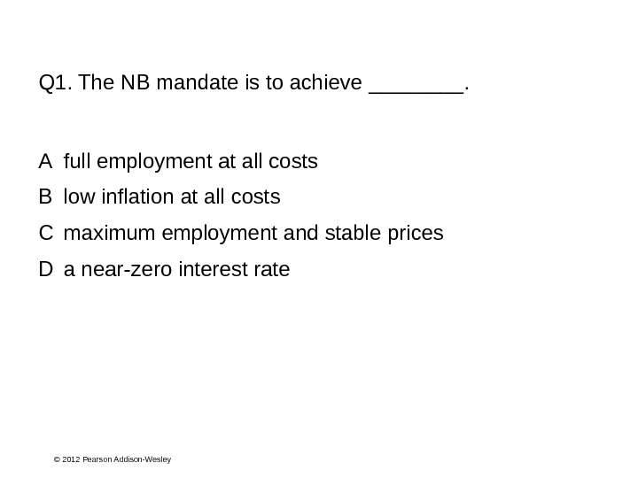 © 2012 Pearson Addison-Wesley. Q 1. The NB mandate is to achieve ____. A full employment