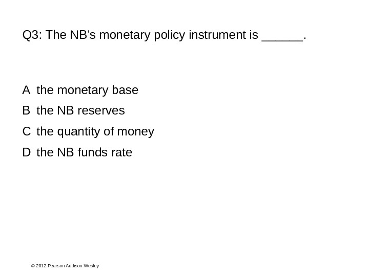 © 2012 Pearson Addison-Wesley. Q 3:  The NB's monetary policy instrument is ______. A the
