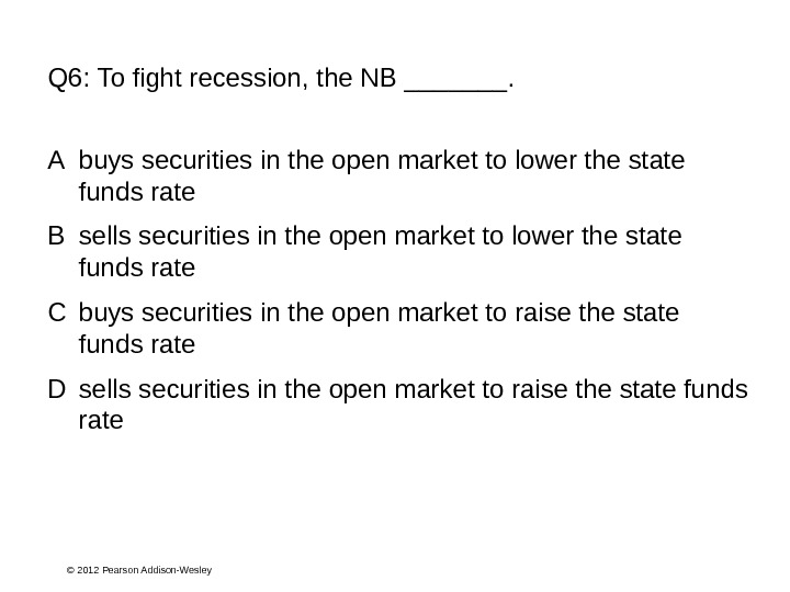 © 2012 Pearson Addison-Wesley. Q 6:  To fight recession, the NB _______. A buys securities