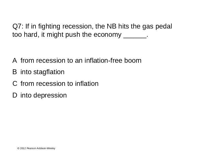 © 2012 Pearson Addison-Wesley. Q 7:  If in fighting recession, the NB hits the gas