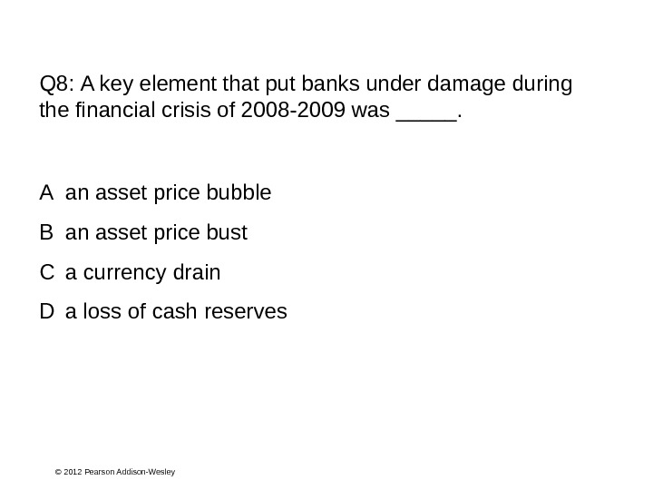 © 2012 Pearson Addison-Wesley. Q 8:  A key element that put banks under damage during