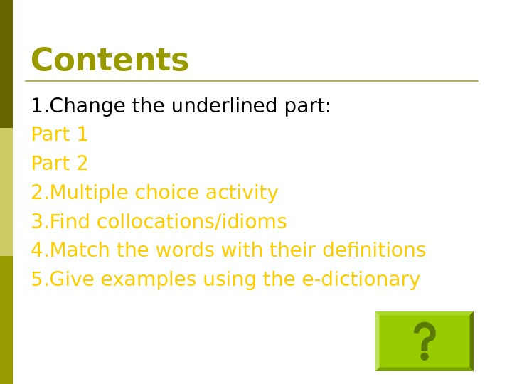 Contents 1. Change the underlined part:  Part 1 Part 2 2. Multiple choice activity 3.