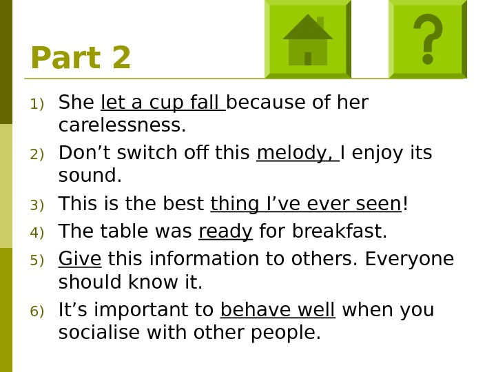 Part 2 1) She let a cup fall because of her carelessness. 2) Don't switch off