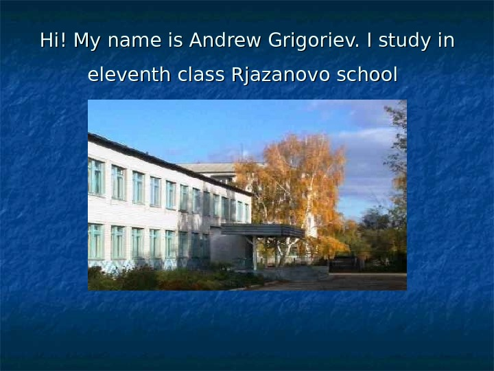 Hi! My name is Andrew Grigoriev. I study in eleventh class Rjazanovo school