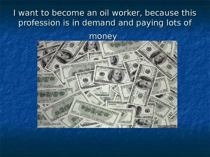 I want to become an oil worker, because this profession is in demand and